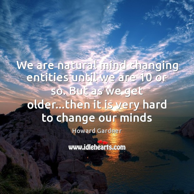 We are natural mind changing entities until we are 10 or so. But Howard Gardner Picture Quote