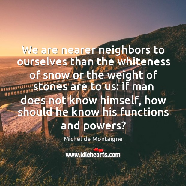 We are nearer neighbors to ourselves than the whiteness of snow or Image