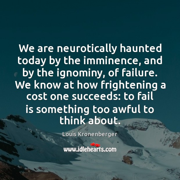 We are neurotically haunted today by the imminence, and by the ignominy, Louis Kronenberger Picture Quote