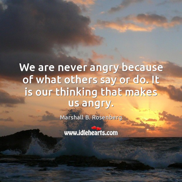 We are never angry because of what others say or do. It Image