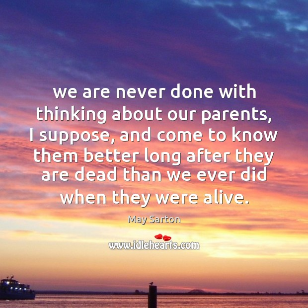 We are never done with thinking about our parents, I suppose, and May Sarton Picture Quote
