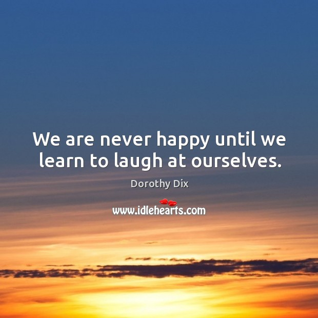 We are never happy until we learn to laugh at ourselves. Image
