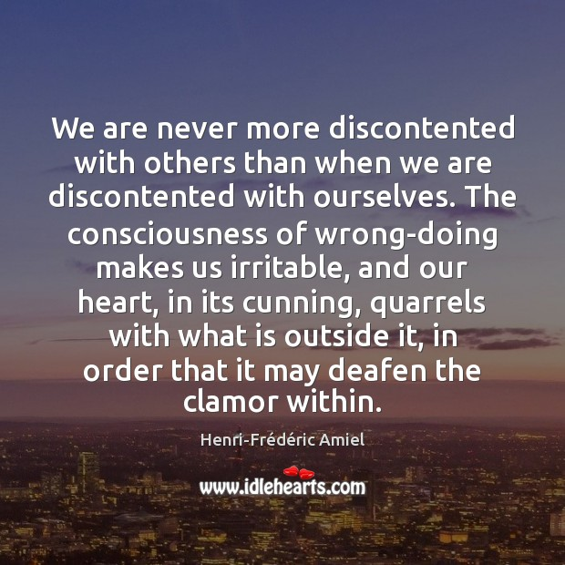 We are never more discontented with others than when we are discontented Henri-Frédéric Amiel Picture Quote