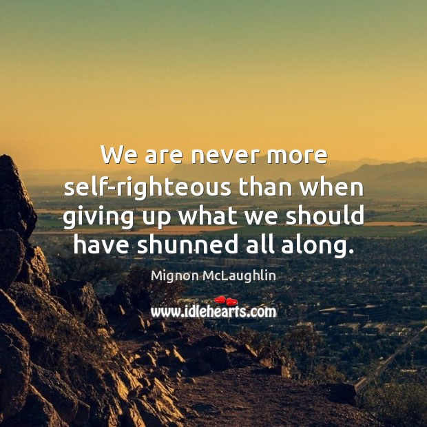 We are never more self-righteous than when giving up what we should Mignon McLaughlin Picture Quote