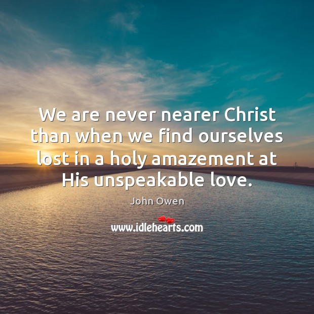 We are never nearer Christ than when we find ourselves lost in Image