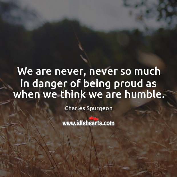 Image, We are never, never so much in danger of being proud as when we think we are humble.
