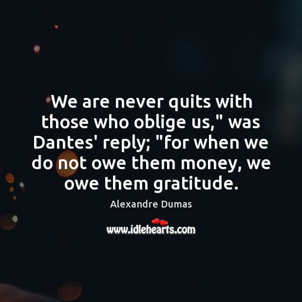 "Image, We are never quits with those who oblige us,"" was Dantes' reply; """