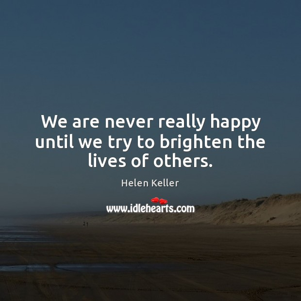 We are never really happy until we try to brighten the lives of others. Helen Keller Picture Quote