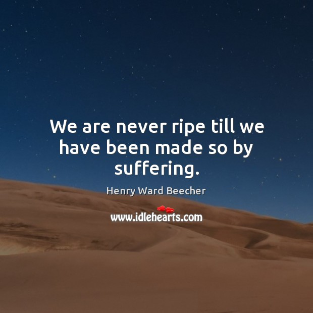Image, We are never ripe till we have been made so by suffering.