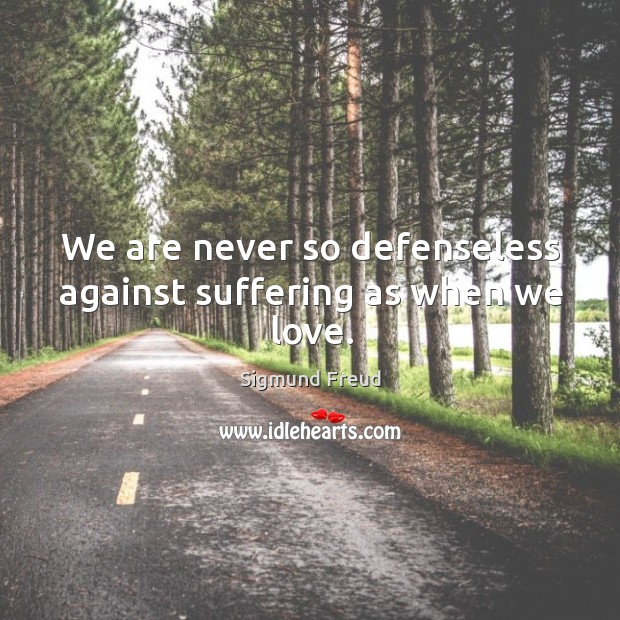 We are never so defenseless against suffering as when we love. Image