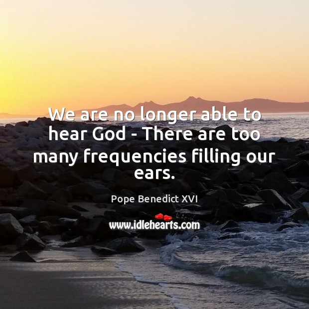 We are no longer able to hear God – There are too many frequencies filling our ears. Image