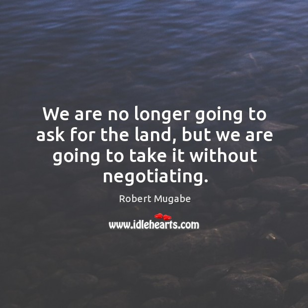 We are no longer going to ask for the land, but we are going to take it without negotiating. Robert Mugabe Picture Quote