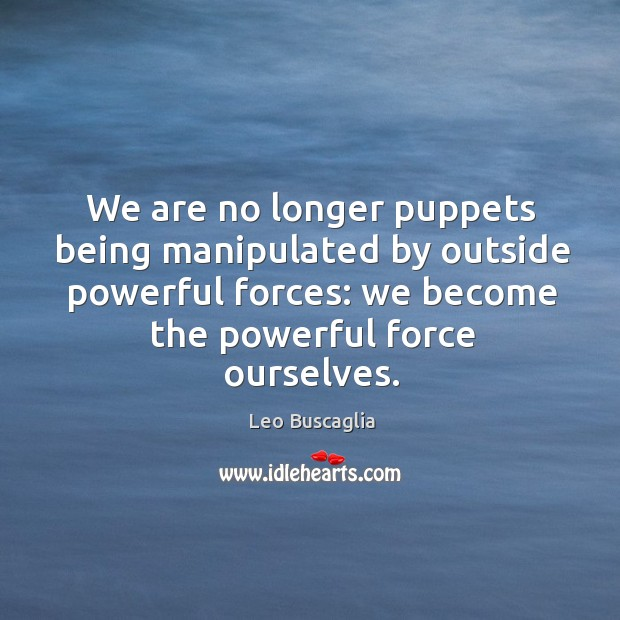 Image, We are no longer puppets being manipulated by outside powerful forces: we become the powerful force ourselves.