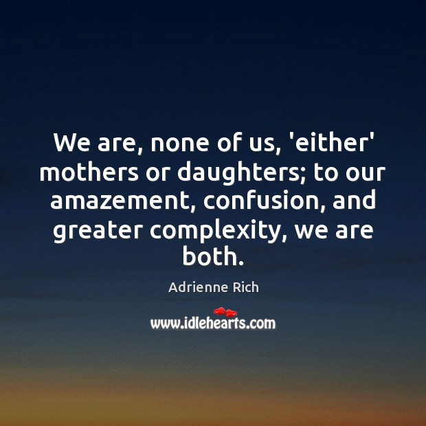 We are, none of us, 'either' mothers or daughters; to our amazement, Adrienne Rich Picture Quote
