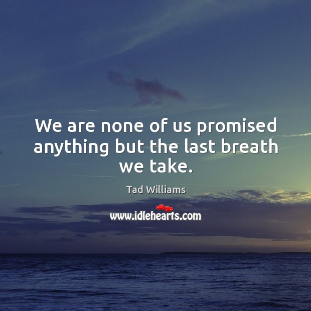 We are none of us promised anything but the last breath we take. Image