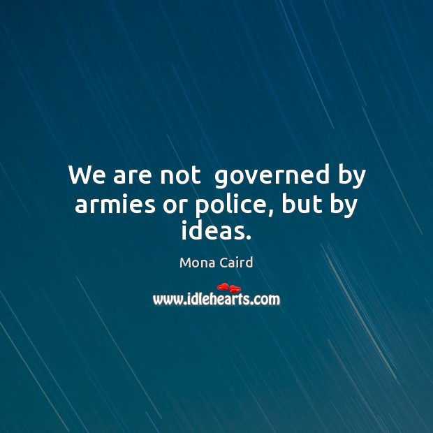 We are not  governed by armies or police, but by ideas. Image
