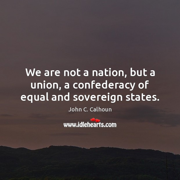 We are not a nation, but a union, a confederacy of equal and sovereign states. Image