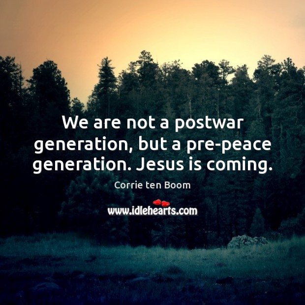 We are not a postwar generation, but a pre-peace generation. Jesus is coming. Corrie ten Boom Picture Quote