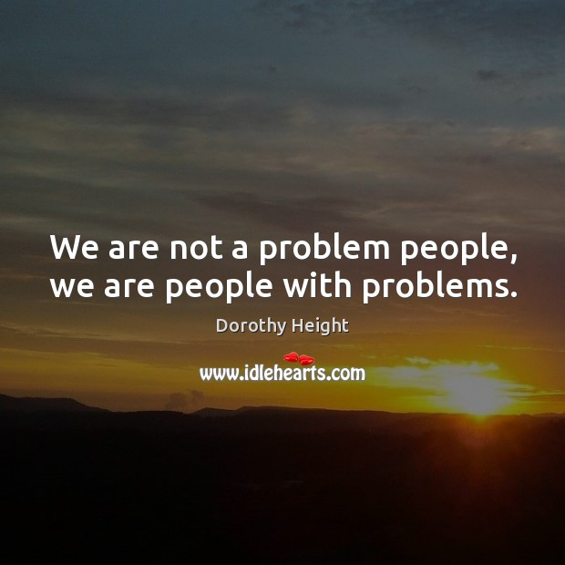 We are not a problem people, we are people with problems. Dorothy Height Picture Quote