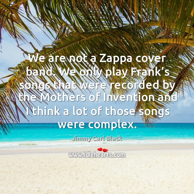 We are not a zappa cover band. We only play frank's songs that were recorded by Image