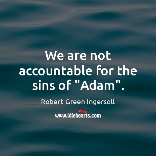 """We are not accountable for the sins of """"Adam"""". Robert Green Ingersoll Picture Quote"""