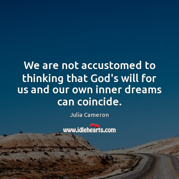 We are not accustomed to thinking that God's will for us and Julia Cameron Picture Quote