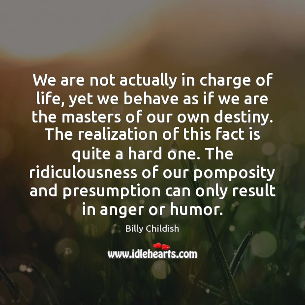 Image, We are not actually in charge of life, yet we behave as