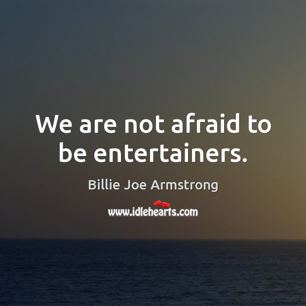 We are not afraid to be entertainers. Billie Joe Armstrong Picture Quote