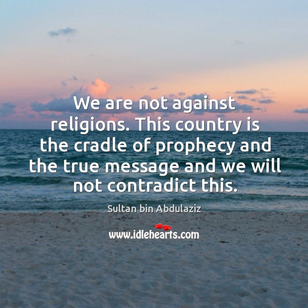 We are not against religions. This country is the cradle of prophecy and the true message and we will not contradict this. Image