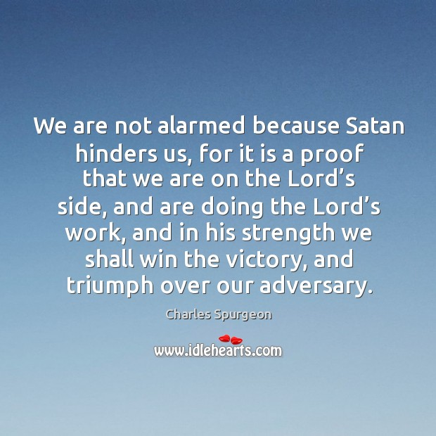 We are not alarmed because Satan hinders us, for it is a Image