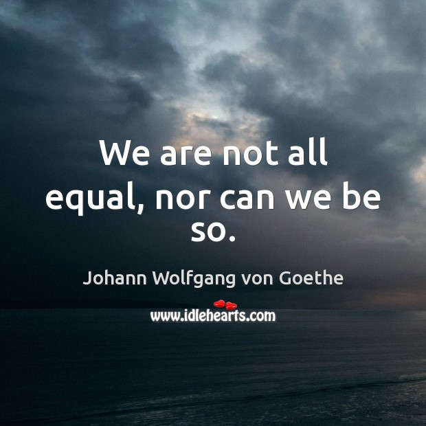 We are not all equal, nor can we be so. Image