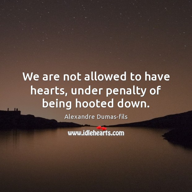 Image, We are not allowed to have hearts, under penalty of being hooted down.