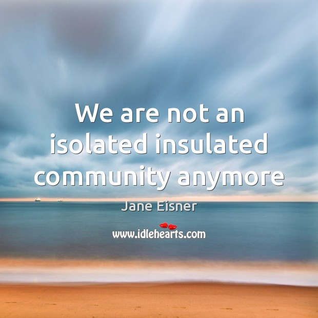 We are not an isolated insulated community anymore Image