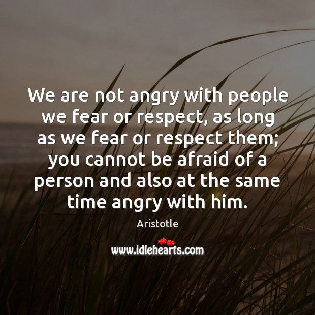 We are not angry with people we fear or respect, as long Image
