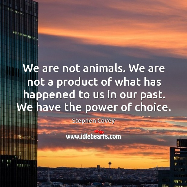We are not animals. We are not a product of what has happened to us in our past. We have the power of choice. Image