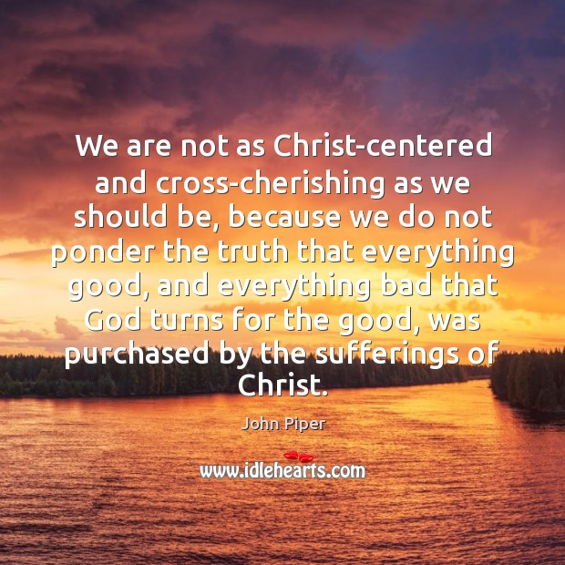 We are not as Christ-centered and cross-cherishing as we should be, because Image