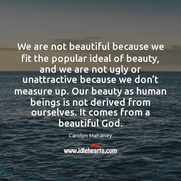 Image, We are not beautiful because we fit the popular ideal of beauty,
