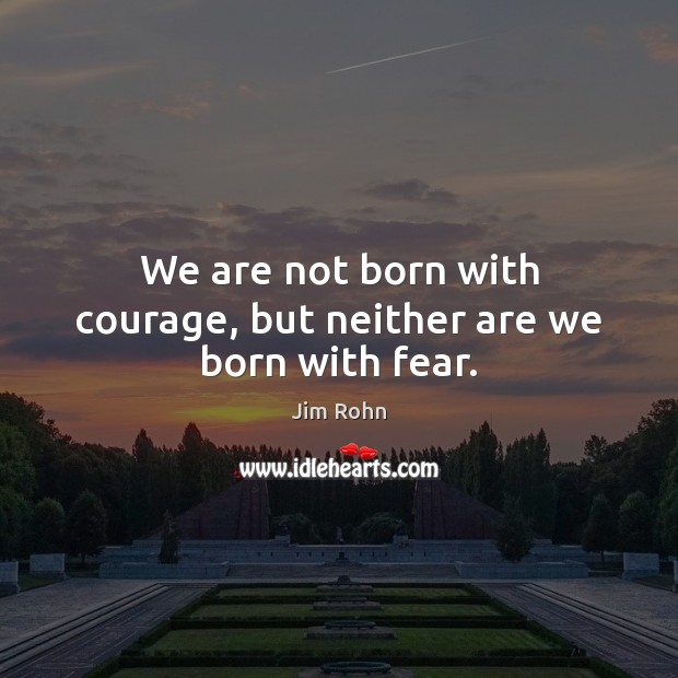 We are not born with courage, but neither are we born with fear. Image