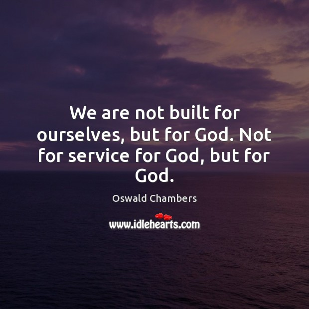 We are not built for ourselves, but for God. Not for service for God, but for God. Image