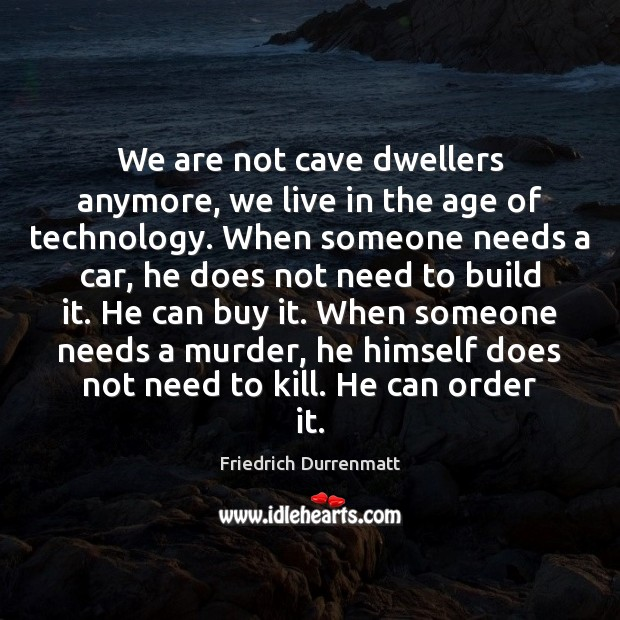 We are not cave dwellers anymore, we live in the age of Friedrich Durrenmatt Picture Quote