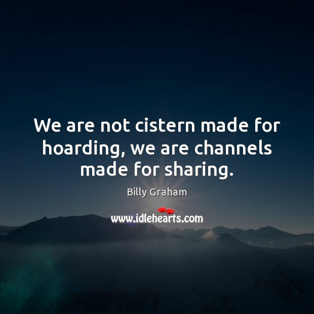 We are not cistern made for hoarding, we are channels made for sharing. Image