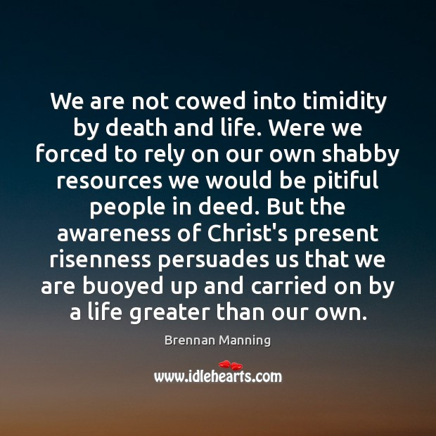We are not cowed into timidity by death and life. Were we Image
