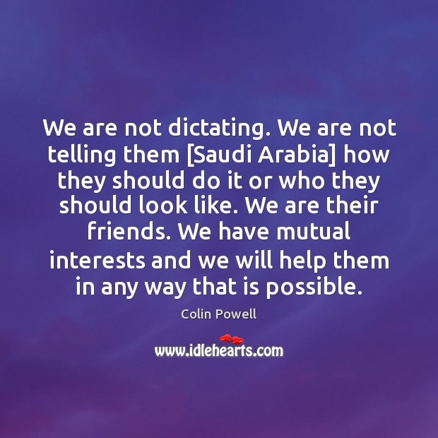 We are not dictating. We are not telling them [Saudi Arabia] how Colin Powell Picture Quote