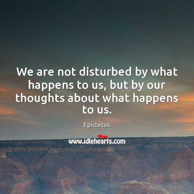 We are not disturbed by what happens to us, but by our thoughts about what happens to us. Epictetus Picture Quote