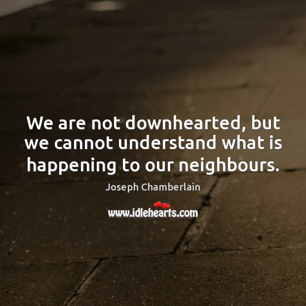 We are not downhearted, but we cannot understand what is happening to our neighbours. Joseph Chamberlain Picture Quote
