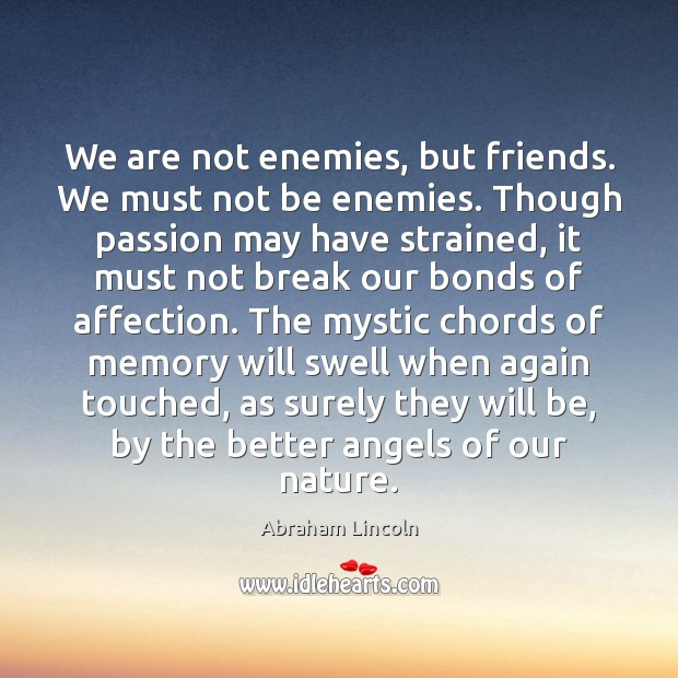 We are not enemies, but friends. We must not be enemies. Though Image
