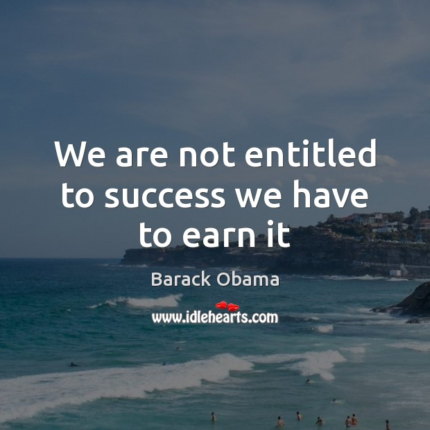We are not entitled to success we have to earn it Image