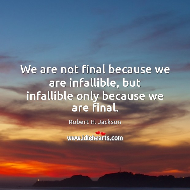 We are not final because we are infallible, but infallible only because we are final. Robert H. Jackson Picture Quote