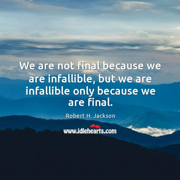 We are not final because we are infallible, but we are infallible only because we are final. Image