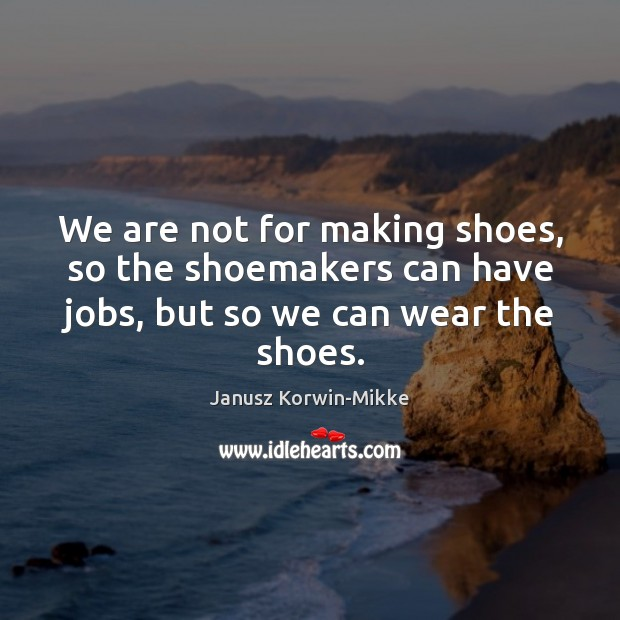 We are not for making shoes, so the shoemakers can have jobs, Janusz Korwin-Mikke Picture Quote